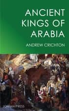 Ancient Kings of Arabia ebook by Andrew Crichton