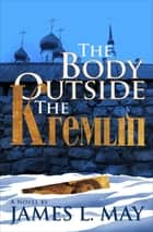 The Body Outside the Kremlin - A Novel ebook by James L. May