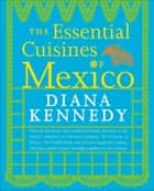 The Essential Cuisines of Mexico ebook by Diana Kennedy