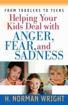 Helping Your Kids Deal with Anger, Fear, and Sadness ebook by H. Norman Wright