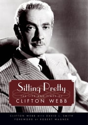 Sitting Pretty - The Life and Times of Clifton Webb ebook by Clifton Webb,David L. Smith,Robert Wagner