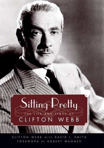 Sitting Pretty - The Life and Times of Clifton Webb ebook by Clifton Webb,David L. Smith