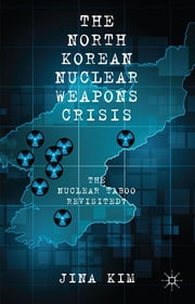 The North Korean Nuclear Weapons Crisis - The Nuclear Taboo Revisited? ebook by Jina Kim