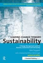 Leading Change toward Sustainability - A Change-Management Guide for Business, Government and Civil Society ebook by Bob Doppelt