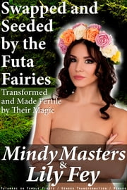 Swapped and Seeded by the Futa Fairies: Transformed and Made Fertile by Their Magic (Futanari on Female Firsts Gender Transformation Menage) ebook by Mindy Masters,Lily Fey