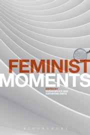 Feminist Moments - Reading Feminist Texts ebook by Professor Susan Bruce,Dr Katherine Smits