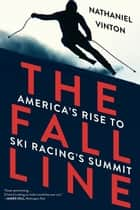 The Fall Line: America's Rise to Ski Racing's Summit ebook by Nathaniel Vinton