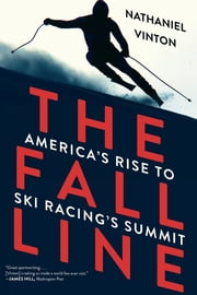 The Fall Line: How American Ski Racers Conquered a Sport on the Edge ebook by Nathaniel Vinton