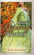 Mistress in the Regency Ballroom: The Rake's Unconventional Mistress / Marrying the Mistress (Mills & Boon M&B) ebook by Juliet Landon