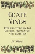 Grape Vines - With Chapters on Pot Culture, Propagation and Varieties ebook by A. Ward