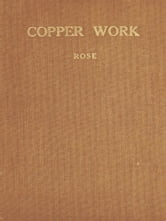 Copper Work [Illustrated] - A Text Book for Teachers and Students in the Manual Arts ebook by Augustus F. Rose