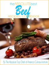 The Absolute Best Beef Recipes Cookbook ebook by The Absolute Top Chefs of America Culinary Institute