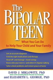 The Bipolar Teen - What You Can Do to Help Your Child and Your Family ebook by David J. Miklowitz, PhD,Elizabeth L. George, Phd