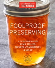 Foolproof Preserving: A Guide for Making Jams, Jellies, Pickles, Condiments, and More - A Guide to Making Jams, Jellies, Pickles, Condiments, and More, Including 75 Small-Batch Recipes ebook by America's Test Kitchen