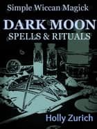 Simple Wiccan Magick Dark Moon Spells and Rituals ebook by Holly Zurich