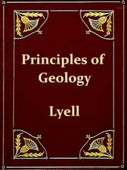 Principles of Geology - Or, the Modern Changes of the Earth and its Inhabitants Considered as Illustrative of Geology (Ninth Edition) [Illustrated] ebook by Charles Lyell