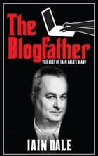 The Blogfather - The Best of Iain Dale's Diary ebook by Iain Dale