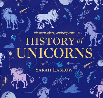 The Very Short, Entirely True History of Unicorns ebook by Sarah Laskow