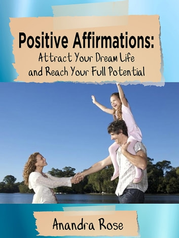 Positive Affirmations: Attract Your Dream Life and Reach Your Full Potential ebook by Anandra Rose