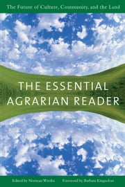 The Essential Agrarian Reader - The Future of Culture, Community, and the Land ebook by Norman Wirzba,Barbara Kingsolver