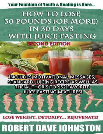 How to Lose 30 Pounds (Or More) In 30 Days With Juice Fasting ebook by Robert Dave Johnston