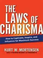 The Laws of Charisma - How to Captivate, Inspire, and Influence for Maximum Success ebook by Kurt Mortensen