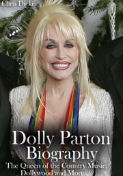 Dolly Parton Biography: The Queen of the Country Music, Dollywood and More ebook by Chris Dicker