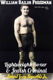 William Sailor Freedman Lightweight Boxer and Jewish Criminal ebook by Robert Grey Reynolds Jr