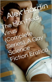 The Man Meat Virus (Complete Series): A Gay Science Fiction Erotica ebook by Alex Hardin