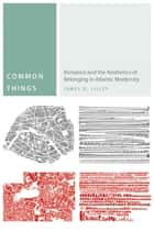 Common Things - Romance and the Aesthetics of Belonging in Atlantic Modernity ebook by James D. Lilley