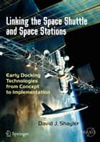 Linking the Space Shuttle and Space Stations - Early Docking Technologies from Concept to Implementation ebook by David J. Shayler