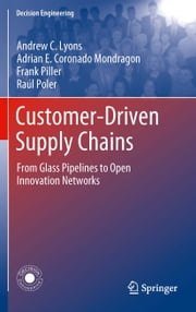 Customer-Driven Supply Chains - From Glass Pipelines to Open Innovation Networks ebook by Andrew C. Lyons,Adrian E. Coronado Mondragon,Frank Pilller,Raúl Poler