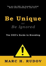 Be Unique or Be Ignored - The CEO's Guide to Branding ebook by Marc H. Rudov