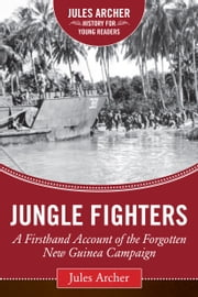 Jungle Fighters - A Firsthand Account of the Forgotten New Guinea Campaign ebook by Jules Archer,Alex Kershaw
