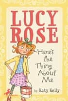 Lucy Rose: Here's the Thing About Me ebook by Katy Kelly,Adam Rex