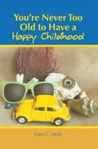 You'Re Never Too Old to Have a Happy Childhood ebook by Gina C. Moss