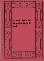 Istoria civile del Regno di Napoli, v. 6 ebook by Pietro Giannone