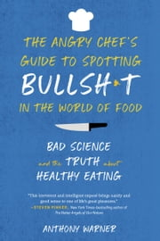 The Angry Chef's Guide to Spotting Bullsh*t in the World of Food - Bad Science and the Truth About Healthy Eating ebook by Anthony Warner