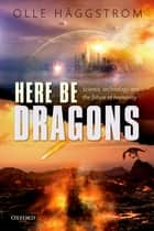 Here Be Dragons - Science, Technology and the Future of Humanity eBook by Olle Häggström