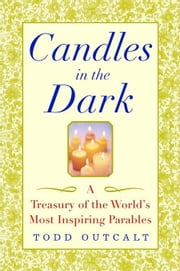 Candles in the Dark: A Treasury of the World's Most Inspiring Parables ebook by Outcalt, Todd