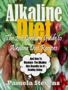 Alkaline Diet: The 21st Century Guide To Alkaline Diet Recipes and How To Maximize The Alkaline Diet Benefits! ebook by Pamela Stevens