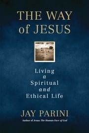 The Way of Jesus - Living a Spiritual and Ethical Life ebook by Jay Parini