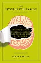 The Psychopath Inside - A Neuroscientist's Personal Journey into the Dark Side of the Brain ebook by James Fallon