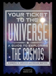 Your Ticket to the Universe - A Guide to Exploring the Cosmos ebook by Kimberly K. Arcand,Megan Watzke,Mario Livio