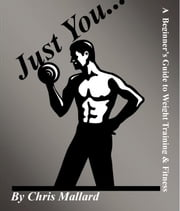 Just You...:A Beginner's Guide to Weight Training & Fitness ebook by Mallard,Chris