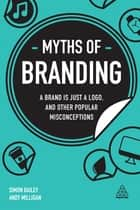 Myths of Branding - A Brand is Just a Logo, and Other Popular Misconceptions eBook by Simon Bailey, Andy Milligan