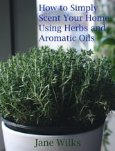 How to simply scent your home using herbs and aromatic oils ebook by Jane Wilks