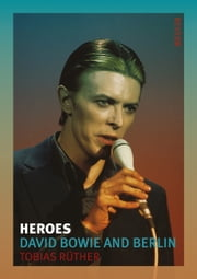 Heroes - David Bowie and Berlin ebook by Tobias Rüther,Anthony Mathews