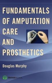 Fundamentals of Amputation Care and Prosthetics ebook by Douglas Murphy, MD,Douglas Murphy, MD