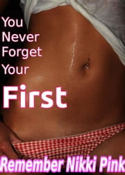 You Never Forget Your First - virgin first time romantic erotic sex ebook by Remember Nikki Pink